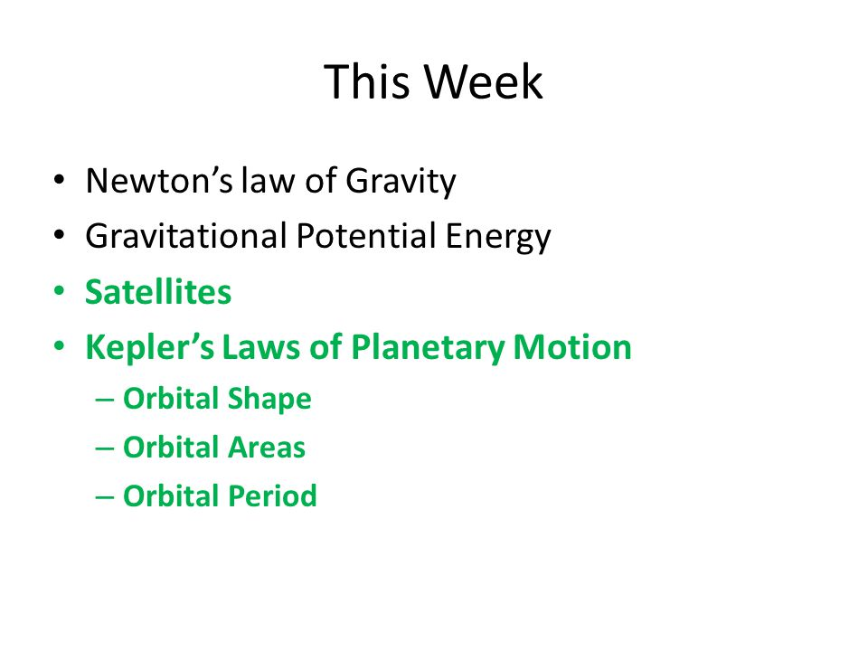 This Week Newton's law of Gravity Gravitational Potential Energy Satellites Kepler's Laws of Planetary Motion – Orbital Shape – Orbital Areas – Orbital Period