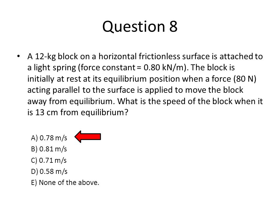 Question 8 A 12-kg block on a horizontal frictionless surface is attached to a light spring (force constant = 0.80 kN/m).