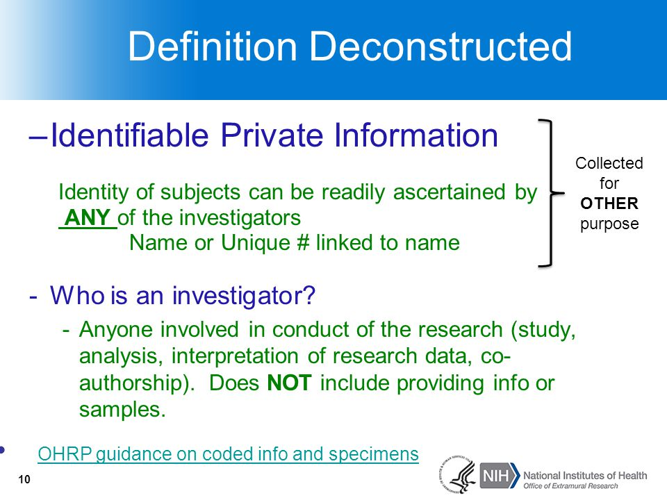 10 Definition Deconstructed –Identifiable Private Information Identity of subjects can be readily ascertained by ANY of the investigators Name or Uniq