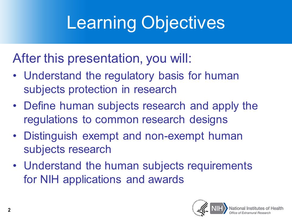 2 Learning Objectives After this presentation, you will: Understand the regulatory basis for human subjects protection in research Define human subjec