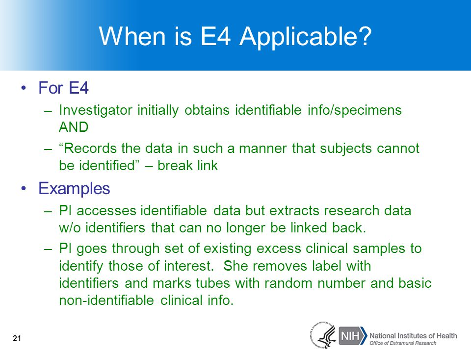 """21 When is E4 Applicable? For E4 –Investigator initially obtains identifiable info/specimens AND –""""Records the data in such a manner that subjects can"""