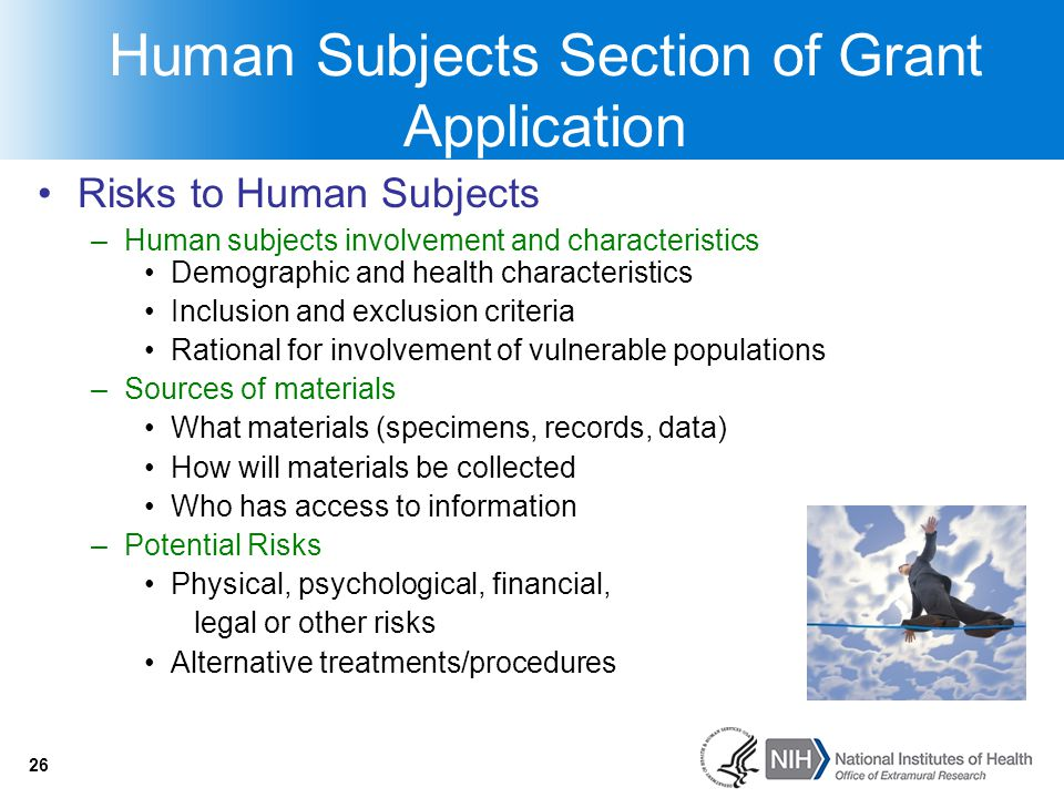 26 Human Subjects Section of Grant Application Risks to Human Subjects –Human subjects involvement and characteristics Demographic and health characte