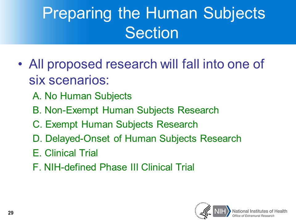 29 Preparing the Human Subjects Section All proposed research will fall into one of six scenarios: A. No Human Subjects B. Non-Exempt Human Subjects R