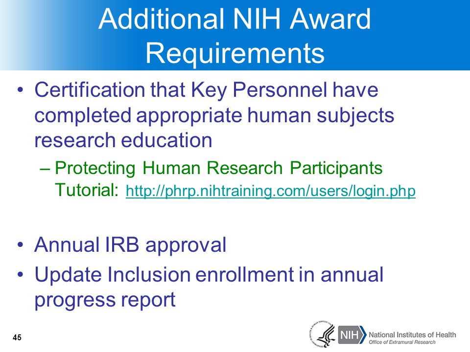 45 Additional NIH Award Requirements Certification that Key Personnel have completed appropriate human subjects research education –Protecting Human R