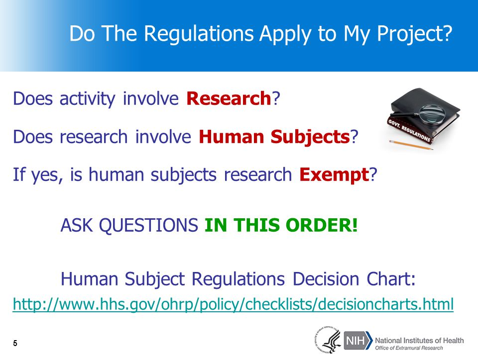 5 Do The Regulations Apply to My Project? Does activity involve Research? Does research involve Human Subjects? If yes, is human subjects research Exe
