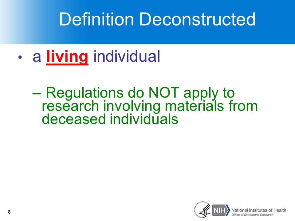 8 Definition Deconstructed a living individual – Regulations do NOT apply to research involving materials from deceased individuals 8