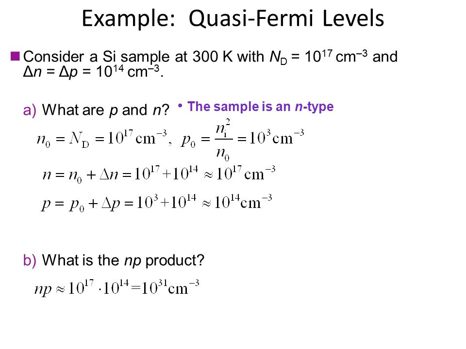 Example: Quasi-Fermi Levels Consider a Si sample at 300 K with N D = 10 17 cm –3 and Δn = Δp = 10 14 cm –3. The sample is an n-type a)What are p and n