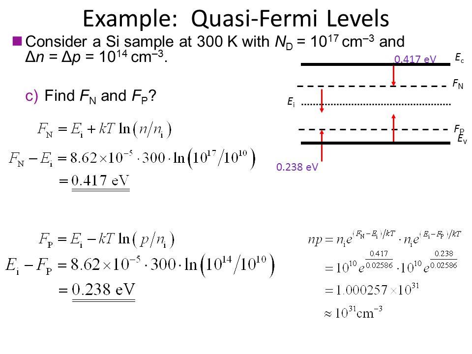 Example: Quasi-Fermi Levels Consider a Si sample at 300 K with N D = 10 17 cm –3 and Δn = Δp = 10 14 cm –3. c)Find F N and F P ? FPFP 0.238 eV FNFN 0.