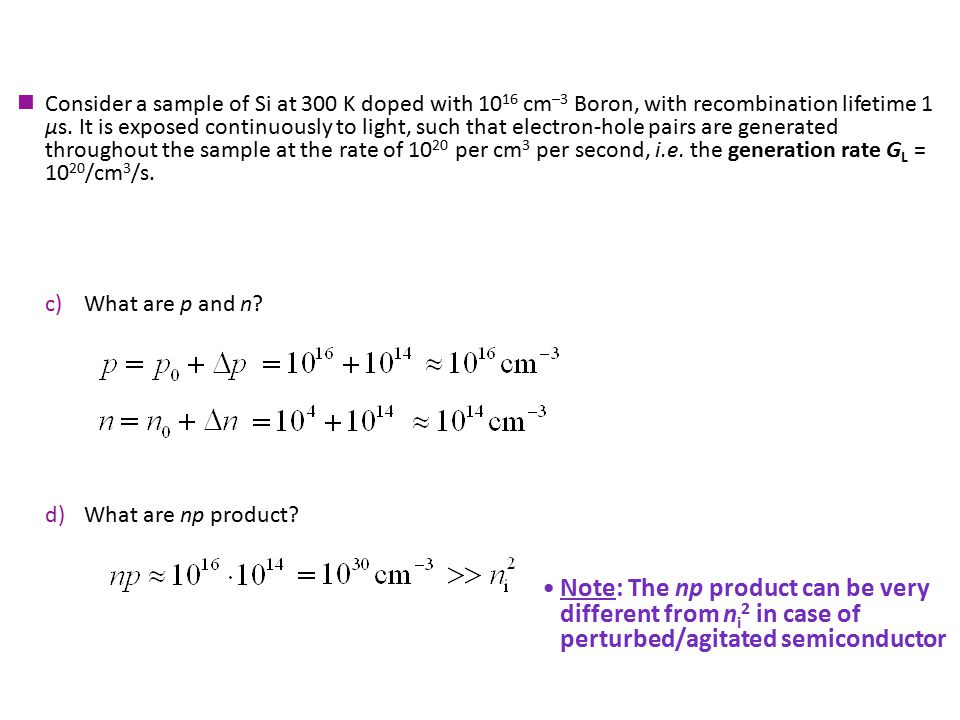 Consider a sample of Si at 300 K doped with 10 16 cm –3 Boron, with recombination lifetime 1 μs. It is exposed continuously to light, such that electr