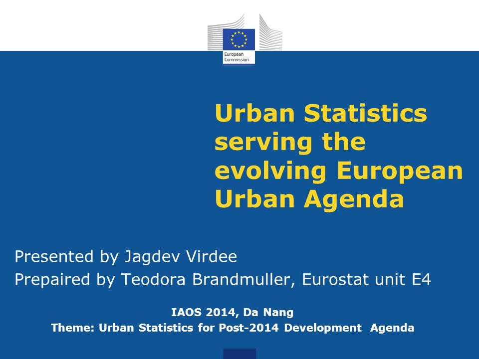 Urban Statistics serving the evolving European Urban Agenda Presented by Jagdev Virdee Prepaired by Teodora Brandmuller, Eurostat unit E4 IAOS 2014, Da Nang Theme: Urban Statistics for Post-2014 Development Agenda