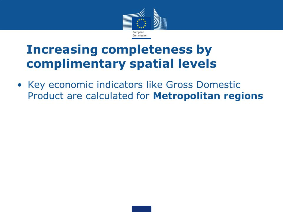 Increasing completeness by complimentary spatial levels Key economic indicators like Gross Domestic Product are calculated for Metropolitan regions