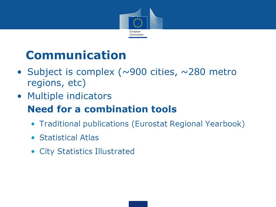 Communication Subject is complex (~900 cities, ~280 metro regions, etc) Multiple indicators Need for a combination tools Traditional publications (Eur