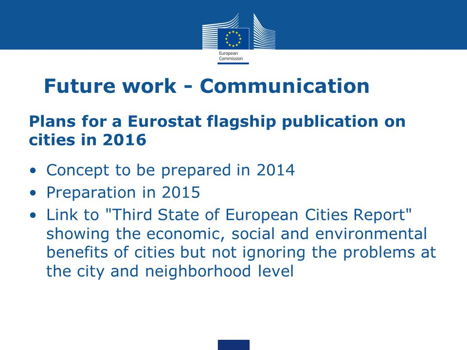 Future work - Communication Plans for a Eurostat flagship publication on cities in 2016 Concept to be prepared in 2014 Preparation in 2015 Link to Third State of European Cities Report showing the economic, social and environmental benefits of cities but not ignoring the problems at the city and neighborhood level