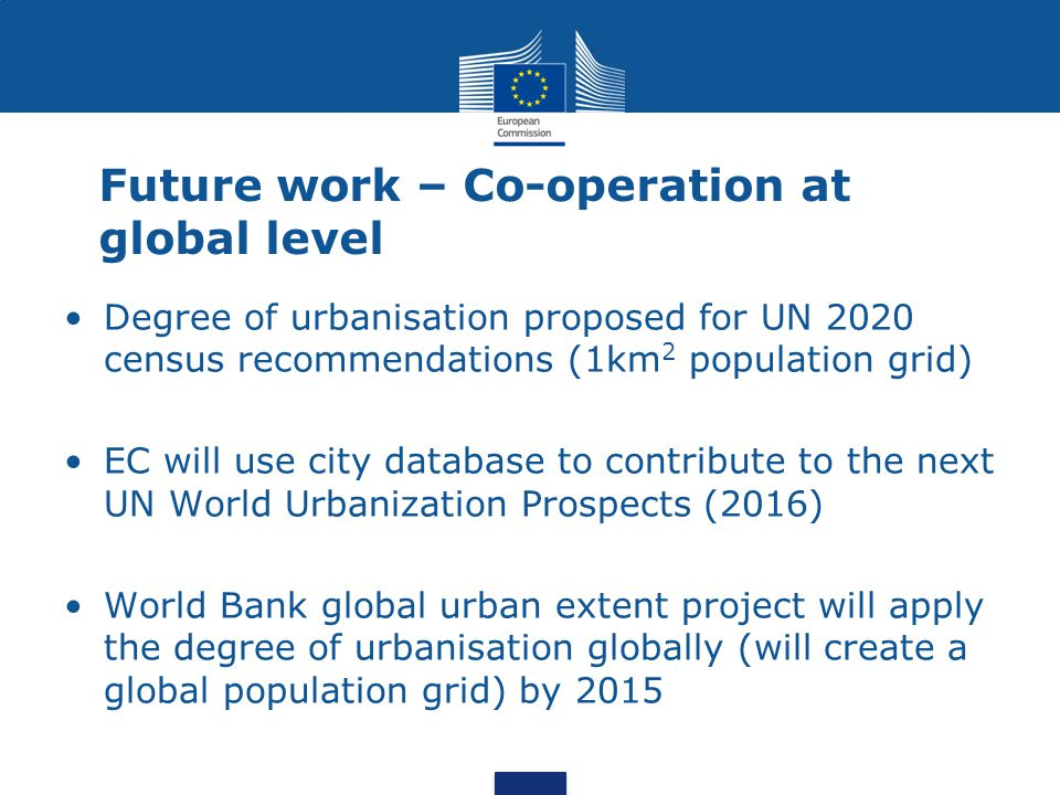 Future work – Co-operation at global level Degree of urbanisation proposed for UN 2020 census recommendations (1km 2 population grid) EC will use city
