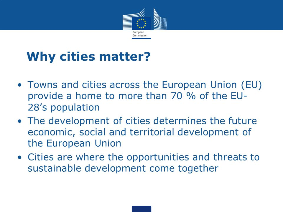 Why cities matter? Towns and cities across the European Union (EU) provide a home to more than 70 % of the EU- 28's population The development of citi