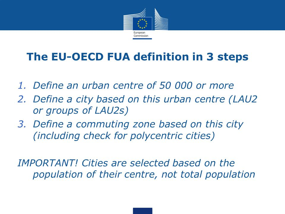 The EU-OECD FUA definition in 3 steps 1.Define an urban centre of 50 000 or more 2.Define a city based on this urban centre (LAU2 or groups of LAU2s) 3.Define a commuting zone based on this city (including check for polycentric cities) IMPORTANT.