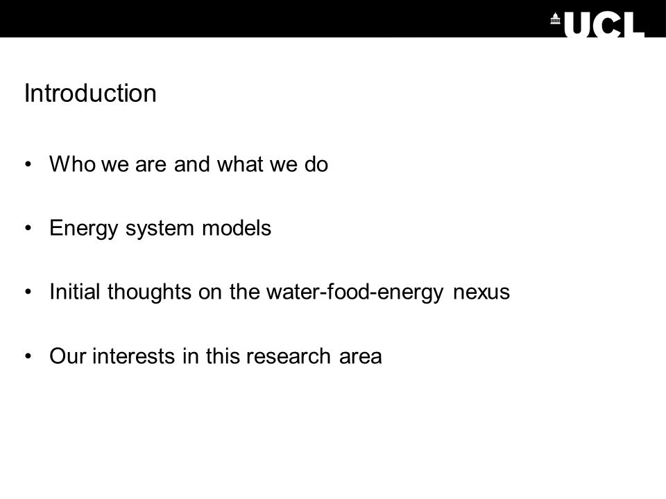 Who we are and what we do UCL Energy Institute (energy systems, buildings, transport) UCL Institute for Sustainable Resources (food, bioenergy, water, mineral and petrochemical resources, and waste, from environmental, economic and policy perspectives) Energy systems: –UK MARKAL energy systems model, which underpins UK government decarbonisation strategies.