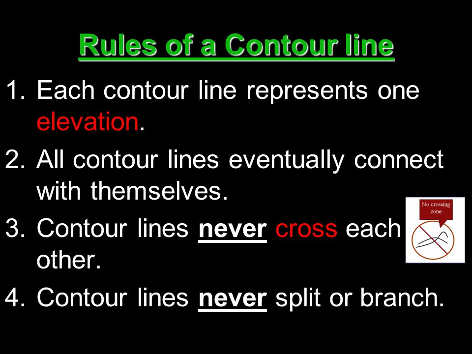 Rules of a Contour line 1.Each contour line represents one elevation. 2.All contour lines eventually connect with themselves. 3.Contour lines never cr