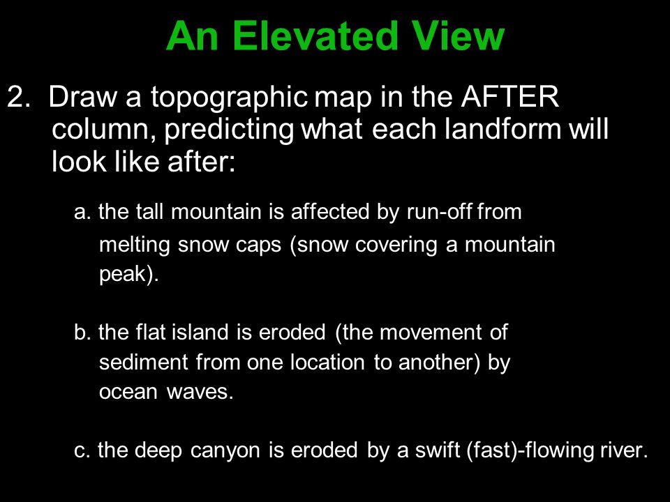 An Elevated View 2. Draw a topographic map in the AFTER column, predicting what each landform will look like after: a. the tall mountain is affected b