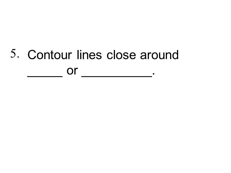 Contour lines close around _____ or __________. 5.