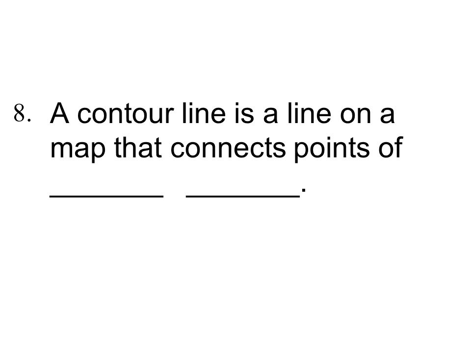 A contour line is a line on a map that connects points of _______ _______. 8.