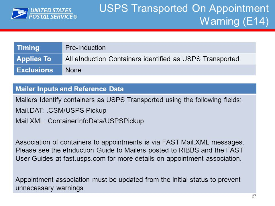 ® 27 USPS Transported On Appointment Warning (E14) TimingPre-Induction Applies ToAll eInduction Containers identified as USPS Transported ExclusionsNone Mailer Inputs and Reference Data Mailers Identify containers as USPS Transported using the following fields: Mail.DAT:.CSM/USPS Pickup Mail.XML: ContainerInfoData/USPSPickup Association of containers to appointments is via FAST Mail.XML messages.