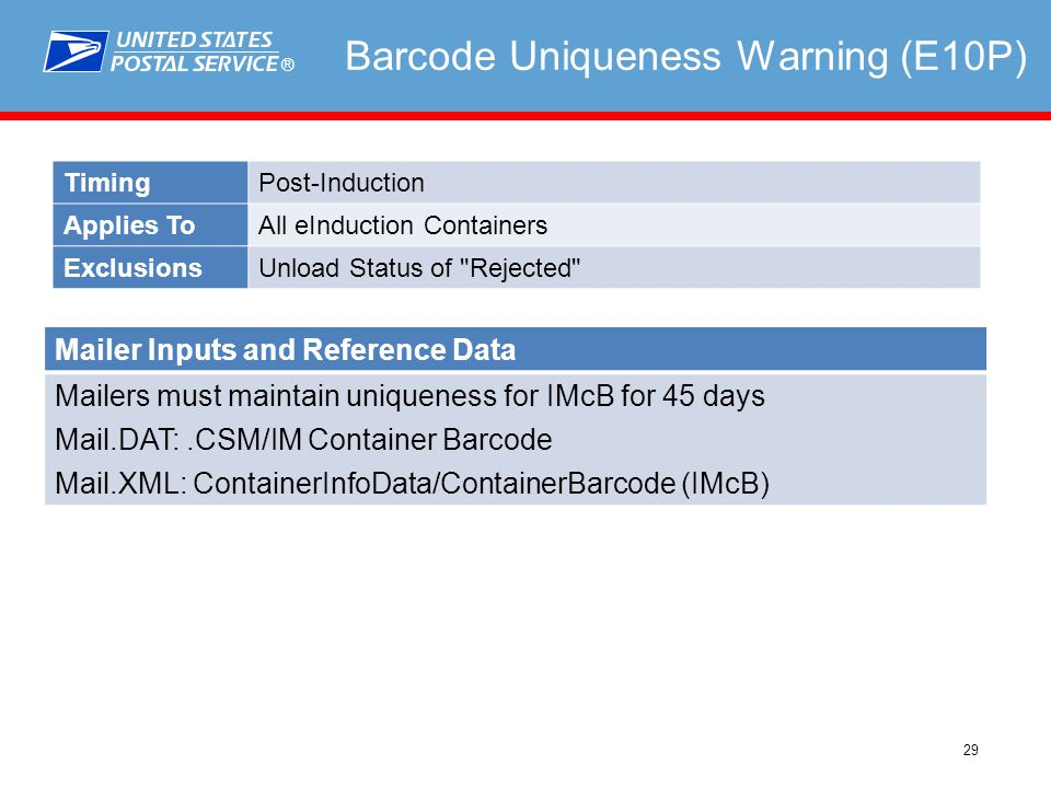 ® 29 Barcode Uniqueness Warning (E10P) TimingPost-Induction Applies ToAll eInduction Containers ExclusionsUnload Status of Rejected Mailer Inputs and Reference Data Mailers must maintain uniqueness for IMcB for 45 days Mail.DAT:.CSM/IM Container Barcode Mail.XML: ContainerInfoData/ContainerBarcode (IMcB)