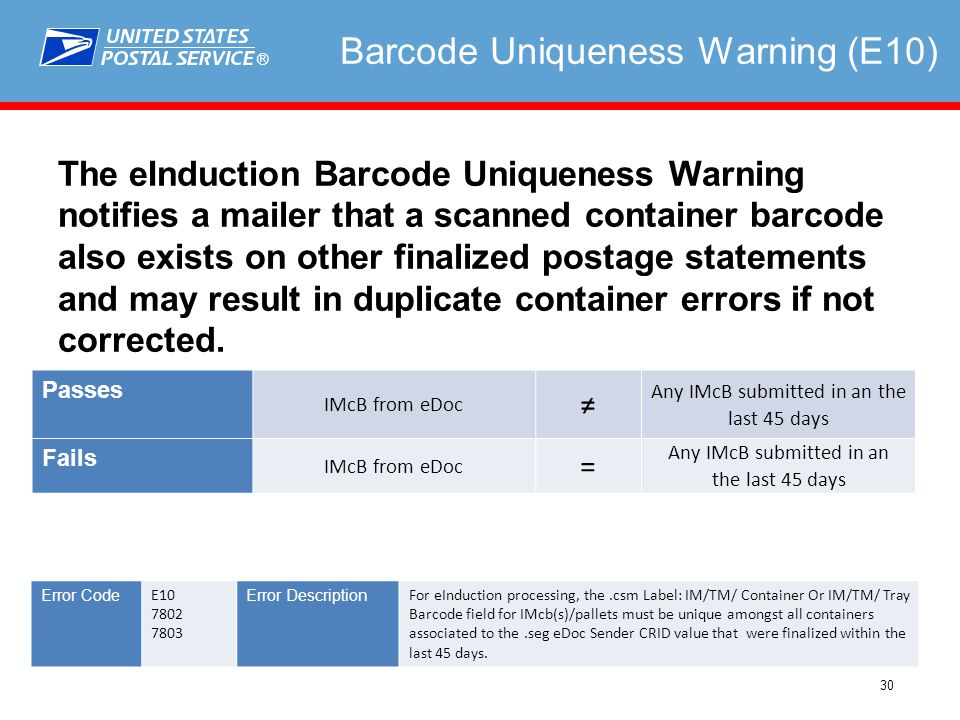 ® 30 Barcode Uniqueness Warning (E10) The eInduction Barcode Uniqueness Warning notifies a mailer that a scanned container barcode also exists on other finalized postage statements and may result in duplicate container errors if not corrected.