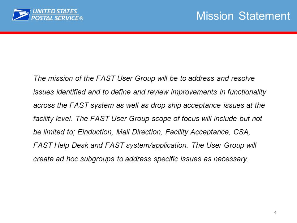 ® 4 Mission Statement The mission of the FAST User Group will be to address and resolve issues identified and to define and review improvements in functionality across the FAST system as well as drop ship acceptance issues at the facility level.