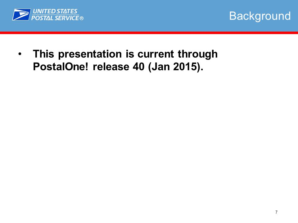 ® 7 Background This presentation is current through PostalOne! release 40 (Jan 2015).
