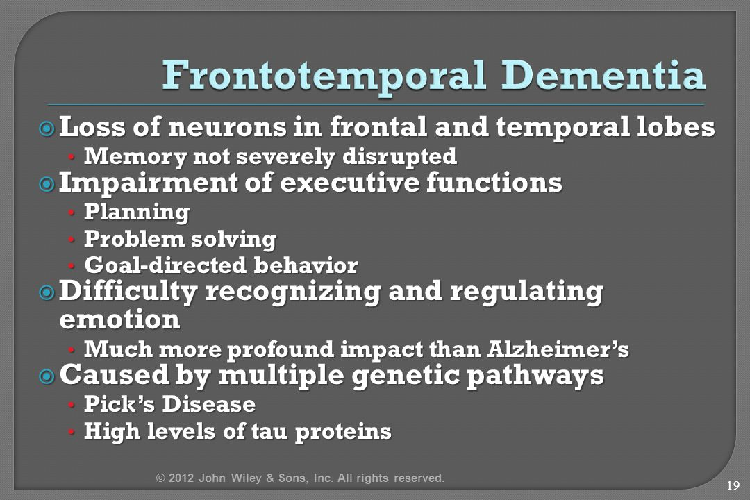  Loss of neurons in frontal and temporal lobes Memory not severely disrupted Memory not severely disrupted  Impairment of executive functions Planning Planning Problem solving Problem solving Goal-directed behavior Goal-directed behavior  Difficulty recognizing and regulating emotion Much more profound impact than Alzheimer's Much more profound impact than Alzheimer's  Caused by multiple genetic pathways Pick's Disease Pick's Disease High levels of tau proteins High levels of tau proteins 19 © 2012 John Wiley & Sons, Inc.