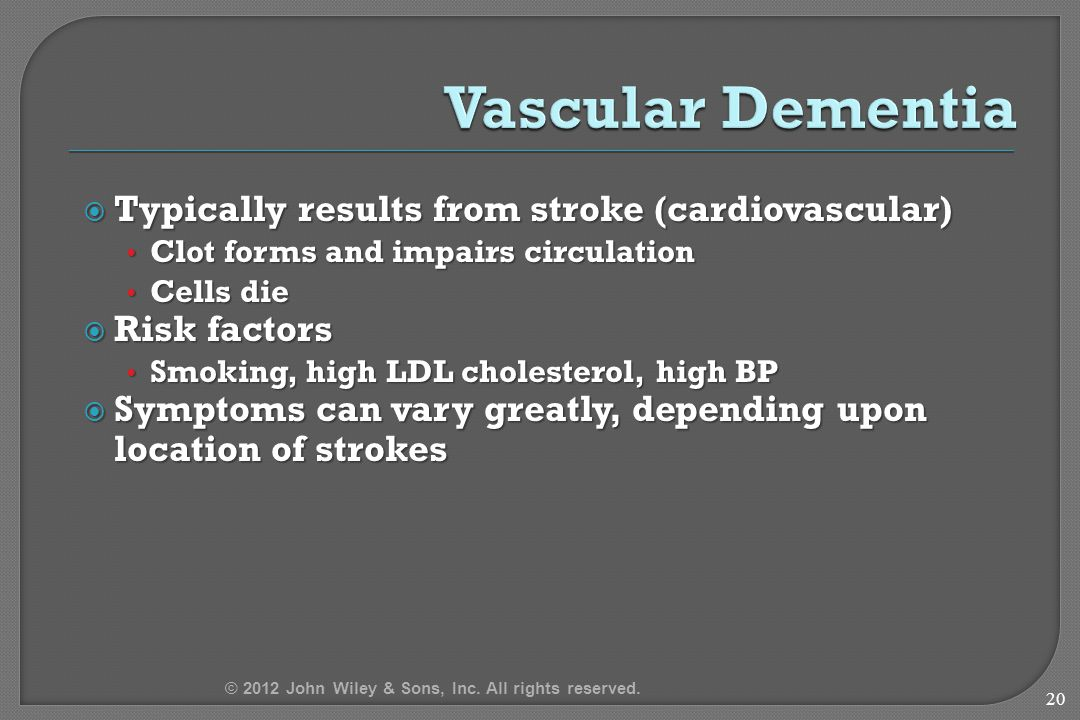  Typically results from stroke (cardiovascular) Clot forms and impairs circulation Clot forms and impairs circulation Cells die Cells die  Risk factors Smoking, high LDL cholesterol, high BP Smoking, high LDL cholesterol, high BP  Symptoms can vary greatly, depending upon location of strokes 20 © 2012 John Wiley & Sons, Inc.