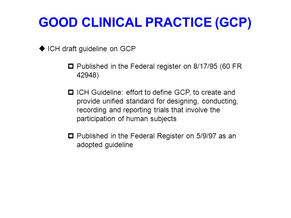 GOOD CLINICAL PRACTICE (GCP)  ICH draft guideline on GCP  Published in the Federal register on 8/17/95 (60 FR 42948)  ICH Guideline: effort to defi