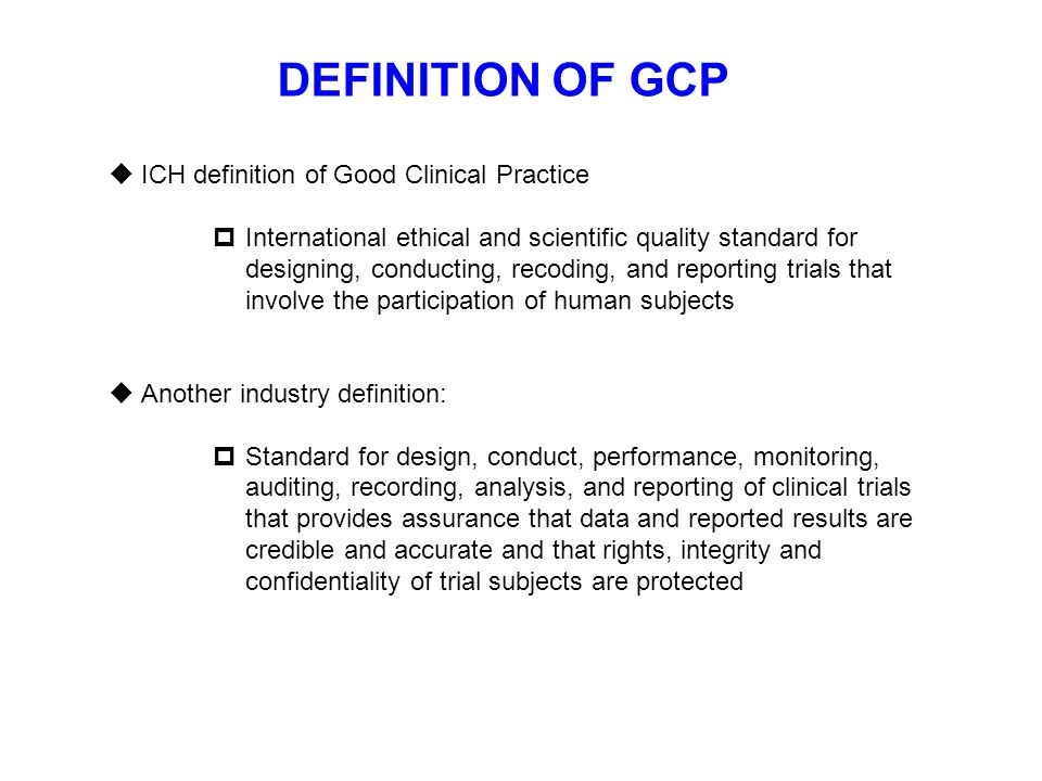 DEFINITION OF GCP  ICH definition of Good Clinical Practice  International ethical and scientific quality standard for designing, conducting, recodi