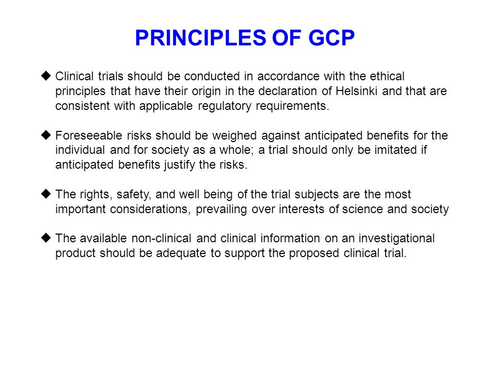 PRINCIPLES OF GCP  Clinical trials should be conducted in accordance with the ethical principles that have their origin in the declaration of Helsink
