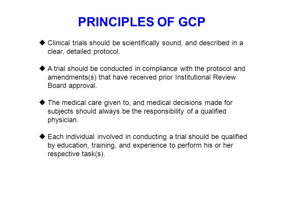 PRINCIPLES OF GCP  Clinical trials should be scientifically sound, and described in a clear, detailed protocol.  A trial should be conducted in comp