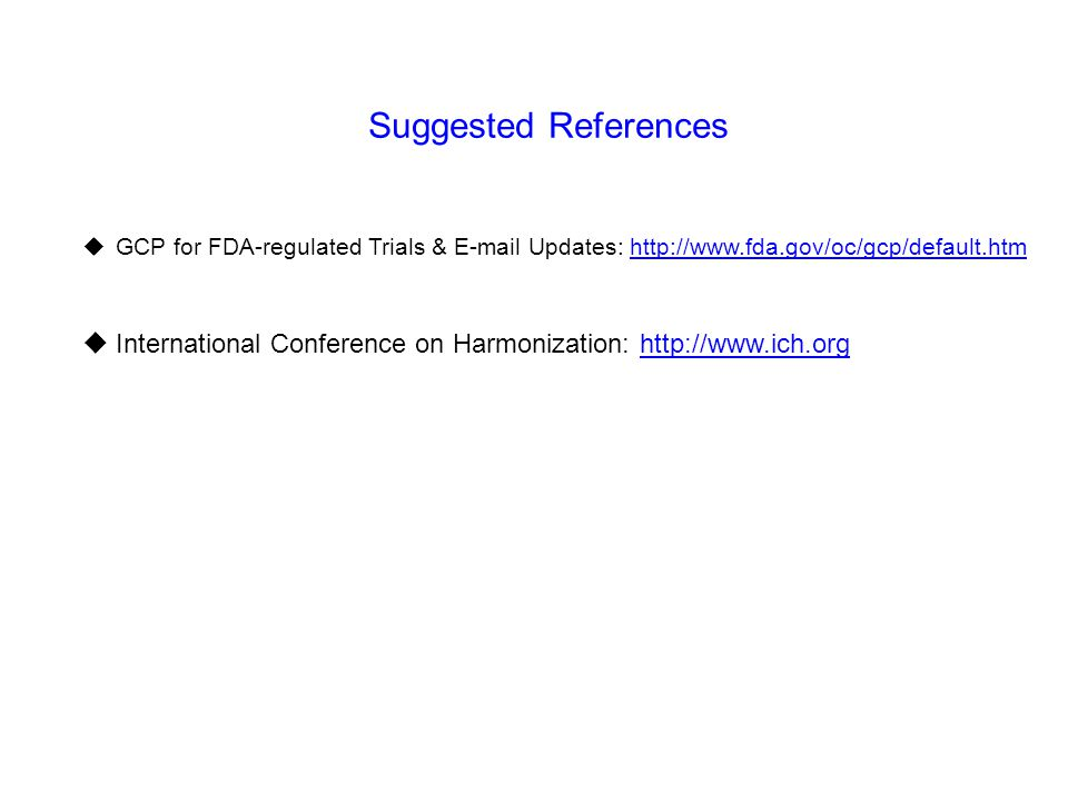 Suggested References  GCP for FDA-regulated Trials & E-mail Updates: http://www.fda.gov/oc/gcp/default.htmhttp://www.fda.gov/oc/gcp/default.htm  Int