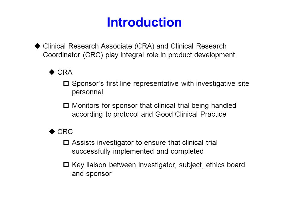 Introduction  Clinical Research Associate (CRA) and Clinical Research Coordinator (CRC) play integral role in product development  CRA  Sponsor's f