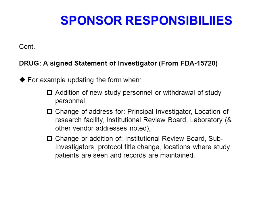 SPONSOR RESPONSIBILIIES Cont. DRUG: A signed Statement of Investigator (From FDA-15720)  For example updating the form when:  Addition of new study