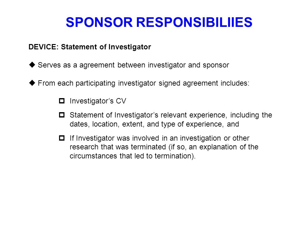 SPONSOR RESPONSIBILIIES DEVICE: Statement of Investigator  Serves as a agreement between investigator and sponsor  From each participating investiga