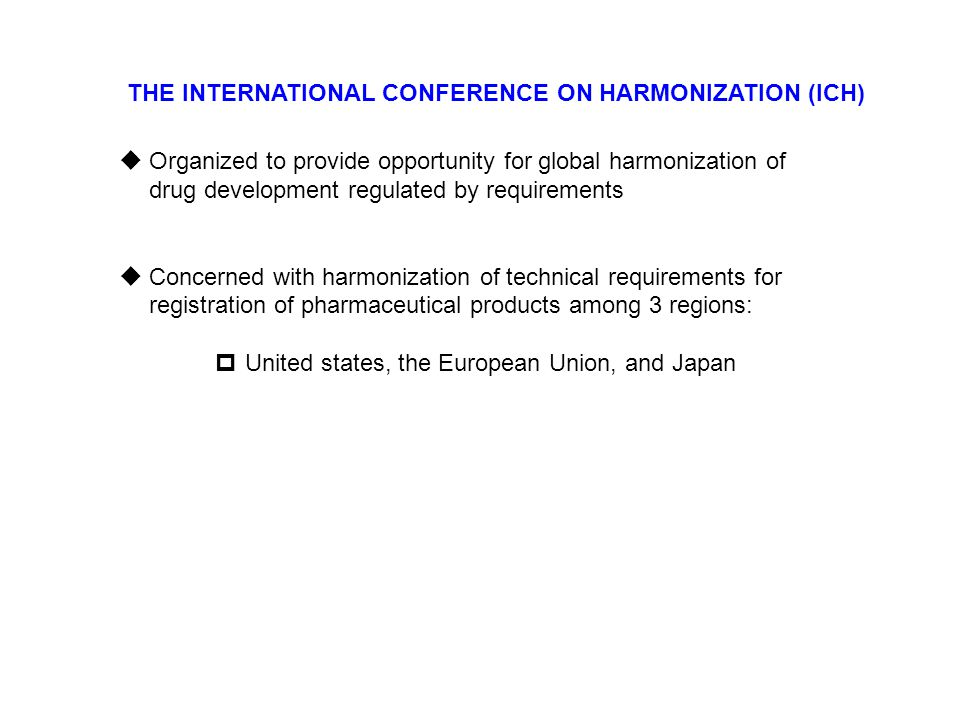 THE INTERNATIONAL CONFERENCE ON HARMONIZATION (ICH)  Organized to provide opportunity for global harmonization of drug development regulated by requi