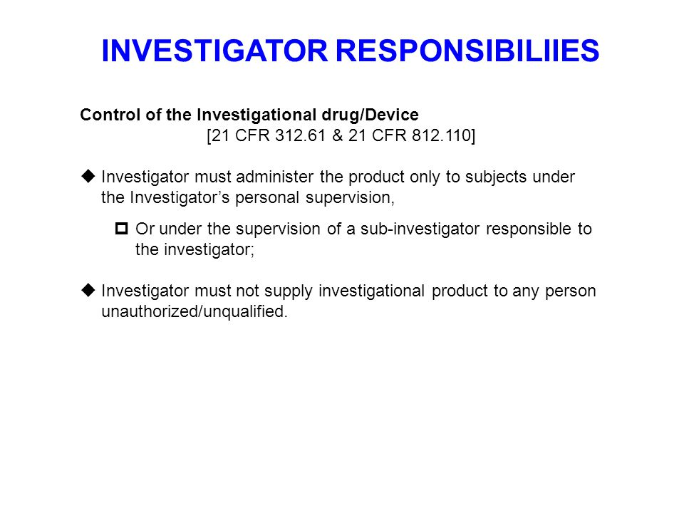 INVESTIGATOR RESPONSIBILIIES Control of the Investigational drug/Device [21 CFR 312.61 & 21 CFR 812.110]  Investigator must administer the product on