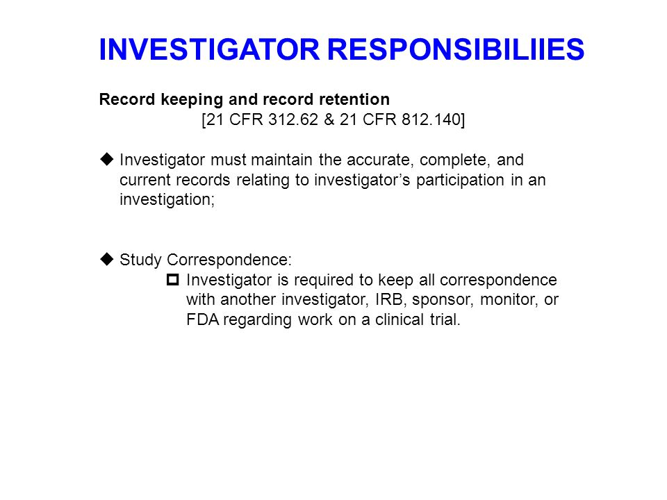 INVESTIGATOR RESPONSIBILIIES Record keeping and record retention [21 CFR 312.62 & 21 CFR 812.140]  Investigator must maintain the accurate, complete,