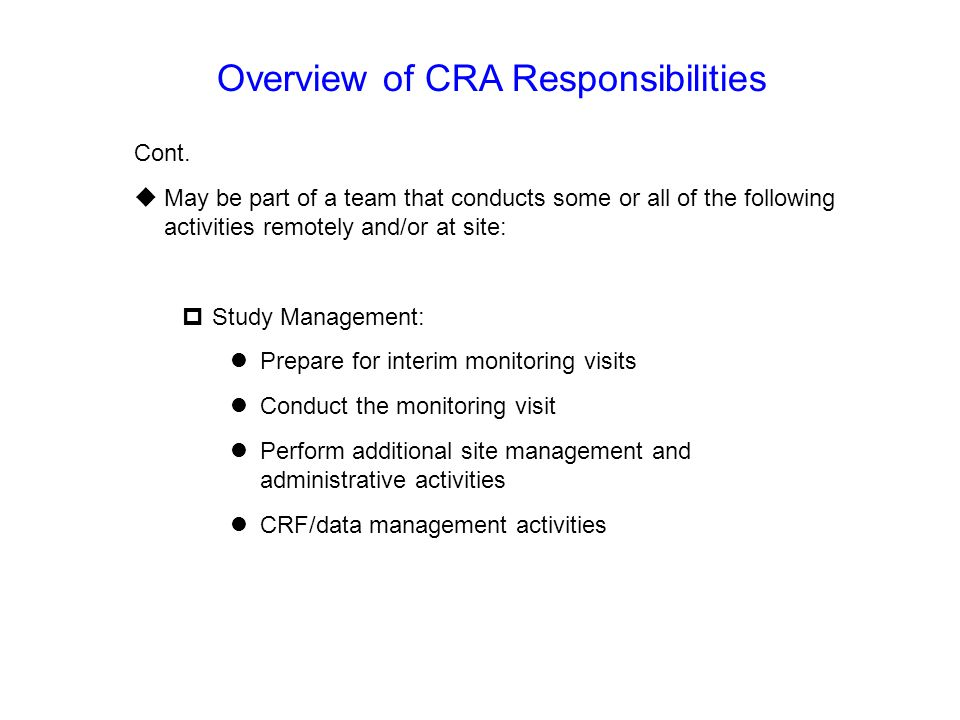 Overview of CRA Responsibilities Cont.  May be part of a team that conducts some or all of the following activities remotely and/or at site:  Study