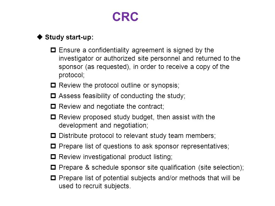 CRC  Study start-up:  Ensure a confidentiality agreement is signed by the investigator or authorized site personnel and returned to the sponsor (as