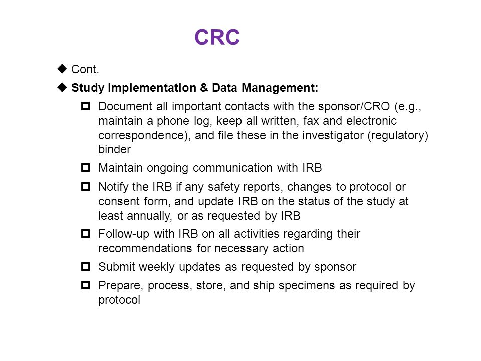 CRC  Cont.  Study Implementation & Data Management:  Document all important contacts with the sponsor/CRO (e.g., maintain a phone log, keep all wri