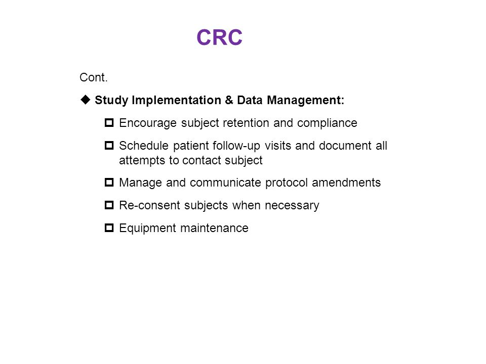CRC Cont.  Study Implementation & Data Management:  Encourage subject retention and compliance  Schedule patient follow-up visits and document all