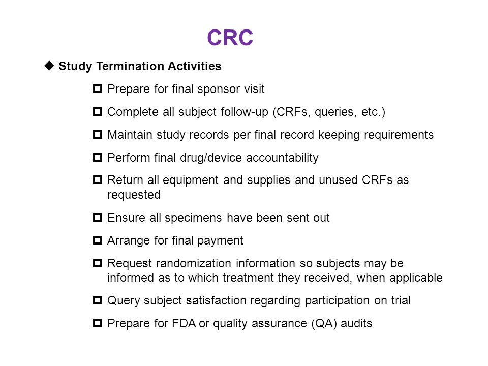 CRC  Study Termination Activities  Prepare for final sponsor visit  Complete all subject follow-up (CRFs, queries, etc.)  Maintain study records p