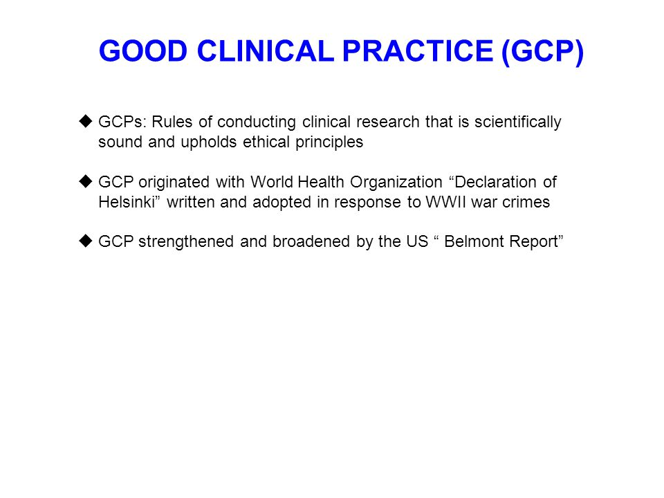 GOOD CLINICAL PRACTICE (GCP)  GCPs: Rules of conducting clinical research that is scientifically sound and upholds ethical principles  GCP originate