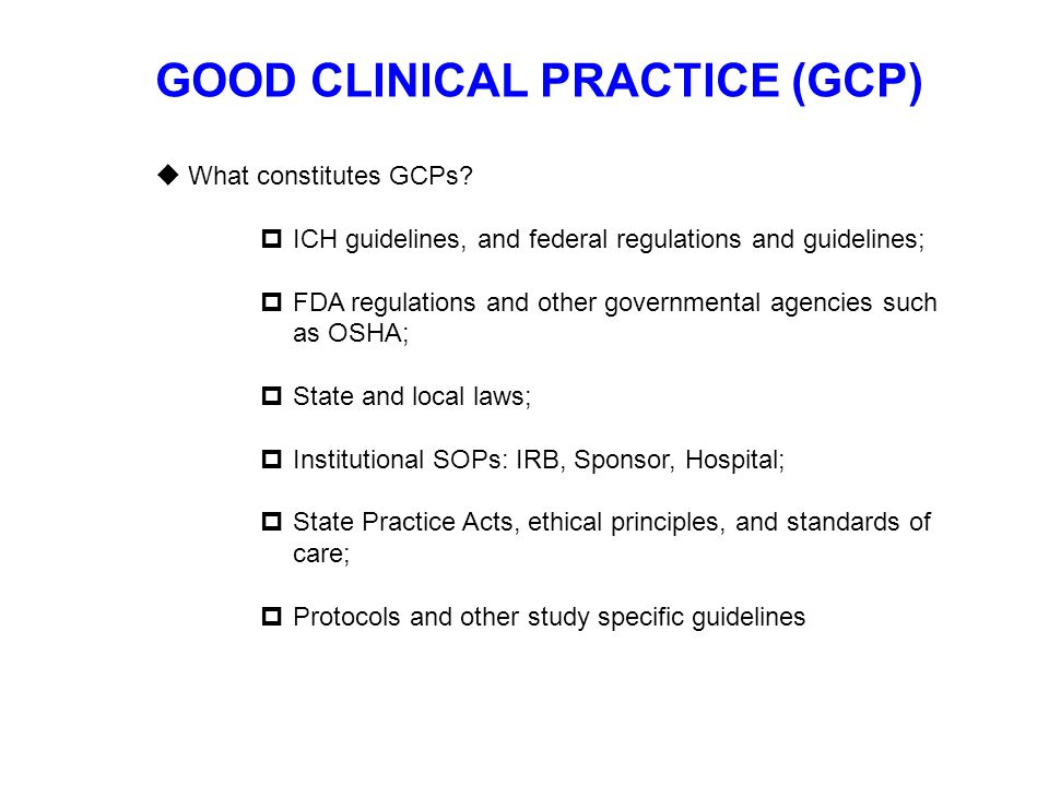 GOOD CLINICAL PRACTICE (GCP)  What constitutes GCPs?  ICH guidelines, and federal regulations and guidelines;  FDA regulations and other government